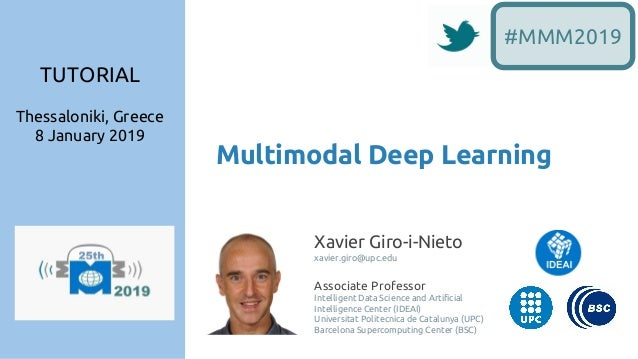 Multimodal Deep Learning #MMM2019 Xavier Giro-i-Nieto xavier.giro@upc.edu Associate Professor Intelligent Data Science and...