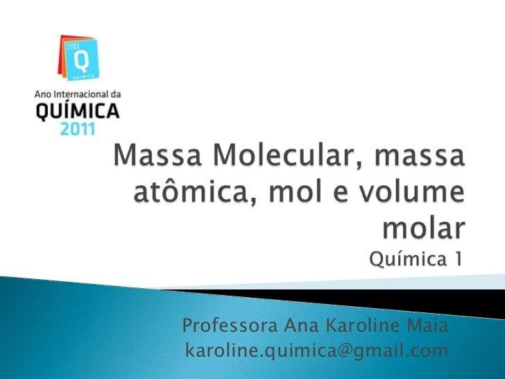Massa Molecular, massa atômica, mol e volume molarQuímica 1<br />Professora Ana Karoline Maia<br />karoline.quimica@gmail....