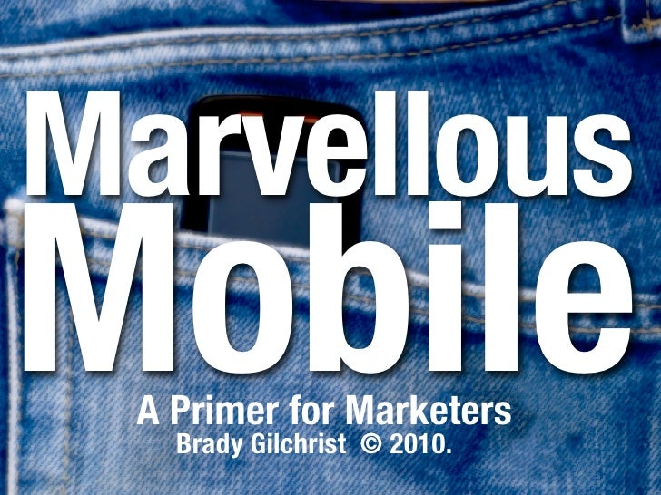 Marvelous Mobile  A Primer for Marketers    Brady Gilchrist © 2010.