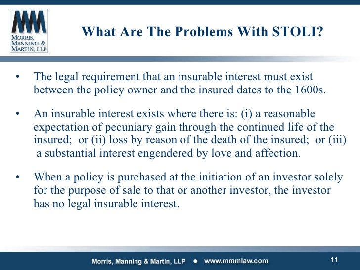 What Are The Problems With STOLI? <ul><li>The legal requirement that an insurable interest must exist between the policy o...