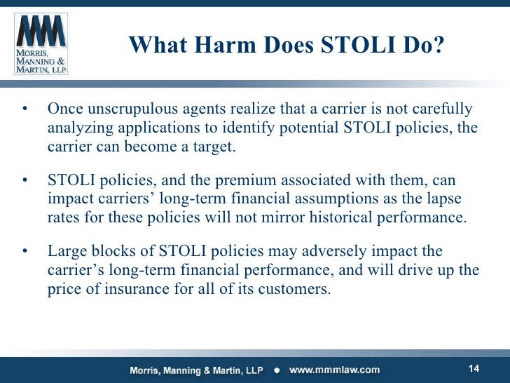 What Harm Does STOLI Do? <ul><li>Once unscrupulous agents realize that a carrier is not carefully analyzing applications t...