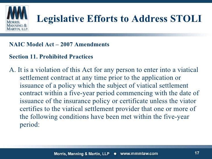 Legislative Efforts to Address STOLI <ul><li>NAIC Model Act – 2007 Amendments </li></ul><ul><li>Section 11. Prohibited Pra...