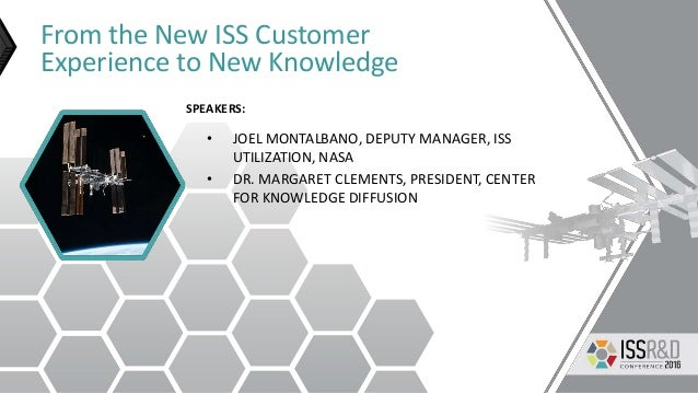 From the New ISS Customer Experience to New Knowledge • JOEL MONTALBANO, DEPUTY MANAGER, ISS UTILIZATION, NASA • DR. MARGA...