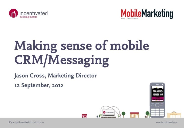 Making sense of mobile    CRM/Messaging     Jason Cross, Marketing Director     12 September, 2012Copyright Incentivated L...