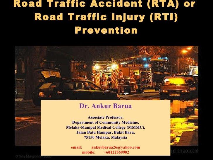Road Traffic Accident (RTA) or  Road Traffic Injury (RTI) Prevention   Dr. Ankur Barua Associate Professor, Department of ...