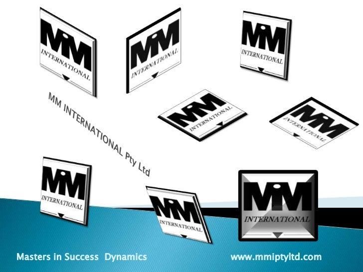 MM INTERNATIONAL Pty Ltd<br />Masters in Success  Dynamics                             www.mmiptyltd.com<br />