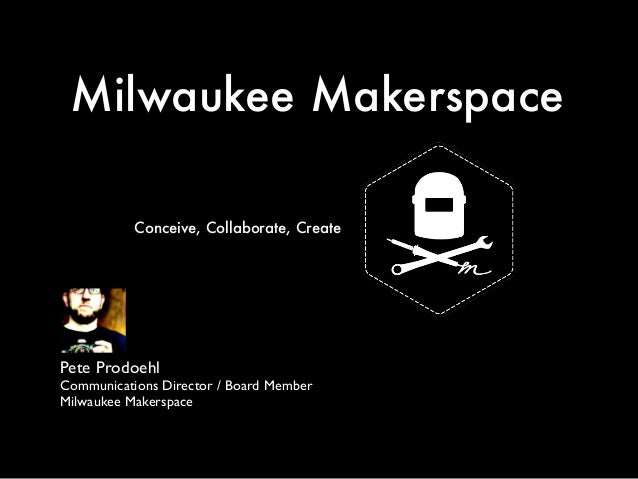 Milwaukee Makerspace Pete Prodoehl	  Communications Director / Board Member	  Milwaukee Makerspace Conceive, Collaborate, ...