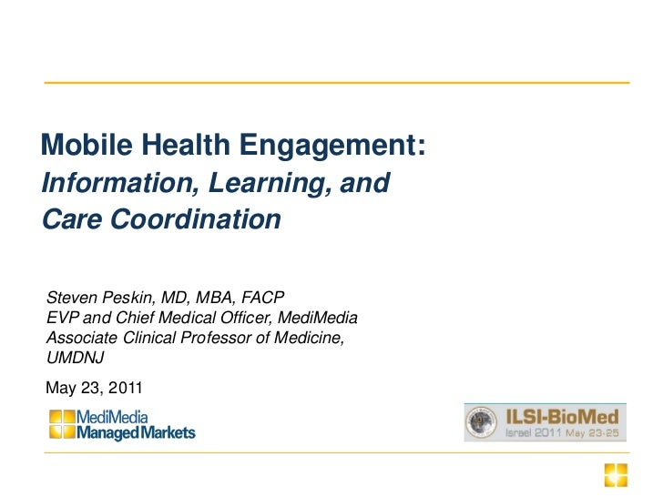 Mobile Health Engagement:Information, Learning, andCare CoordinationSteven Peskin, MD, MBA, FACPEVP and Chief Medical Offi...