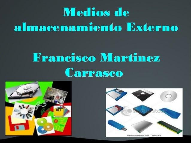 Medios deMedios dealmacenamiento Externoalmacenamiento ExternoFrancisco MartinezFrancisco MartinezCarrascoCarrasco