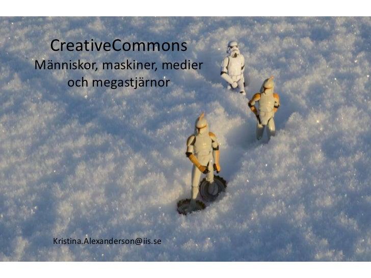 CreativeCommons<br />Människor, maskiner, medier och megastjärnor<br />Kristina.Alexanderson@iis.se<br />