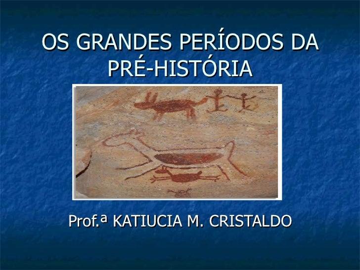 OS GRANDES PERÍODOS DA PRÉ-HISTÓRIA Prof.ª KATIUCIA M. CRISTALDO