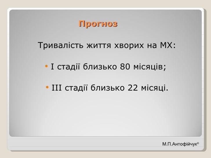 Прогноз <ul><li>Тривалість життя хворих на МХ: </li></ul><ul><li>І стадії близько 80 місяців;  </li></ul><ul><li>ІІІ стаді...