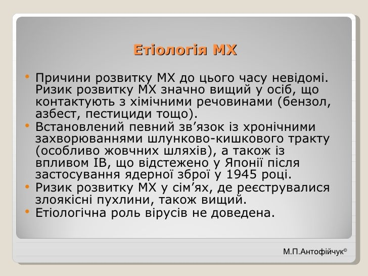 Етіологія МХ <ul><li>Причини розвитку МХ до цього часу невідомі. Ризик розвитку МХ значно вищий у осіб, що контактують з х...