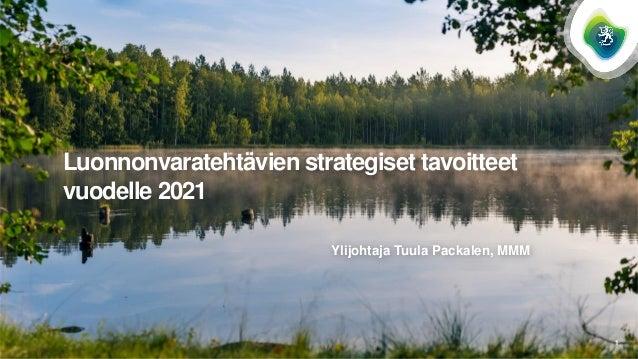 Luonnonvaratehtävien strategiset tavoitteet vuodelle 2021 Ylijohtaja Tuula Packalen, MMM 1