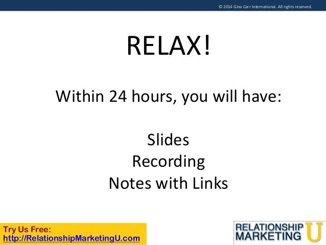 © 2014 Gina Carr International. All rights reserved.  RELAX! Within 24 hours, you will have:  Slides Recording Notes with ...