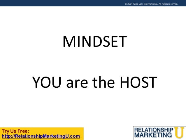 © 2014 Gina Carr International. All rights reserved.  MINDSET  YOU are the HOST Try Us Free: http://RelationshipMarketingU...