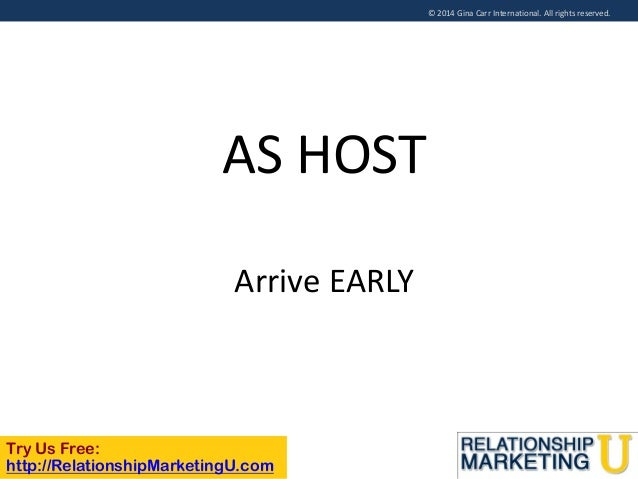 © 2014 Gina Carr International. All rights reserved.  AS HOST Arrive EARLY  Try Us Free: http://RelationshipMarketingU.com