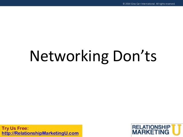 © 2014 Gina Carr International. All rights reserved.  Networking Don'ts  Try Us Free: http://RelationshipMarketingU.com