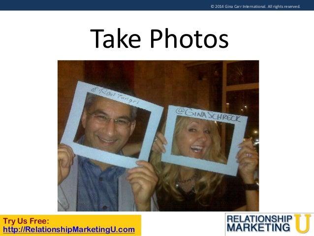 © 2014 Gina Carr International. All rights reserved.  Take Photos  Try Us Free: http://RelationshipMarketingU.com