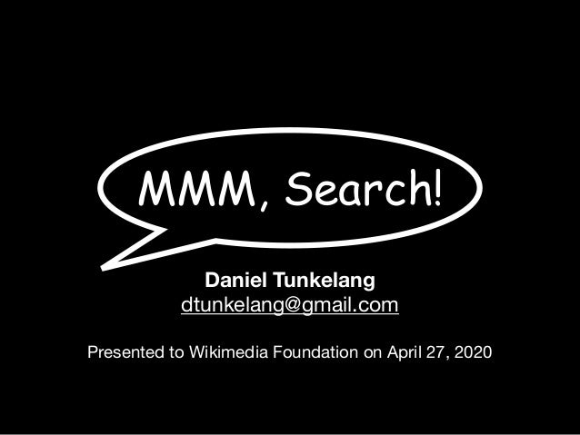 MMM, Search! Daniel Tunkelang dtunkelang@gmail.com  Presented to Wikimedia Foundation on April 27, 2020