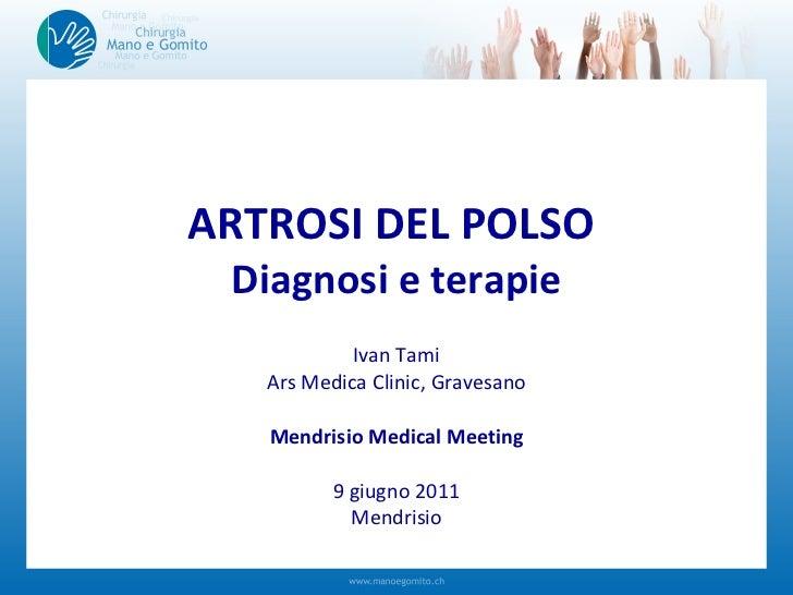 ARTROSI DEL POLSO  Diagnosi e terapie Ivan Tami Ars Medica Clinic, Gravesano Mendrisio Medical Meeting 9 giugno 2011 Mendr...