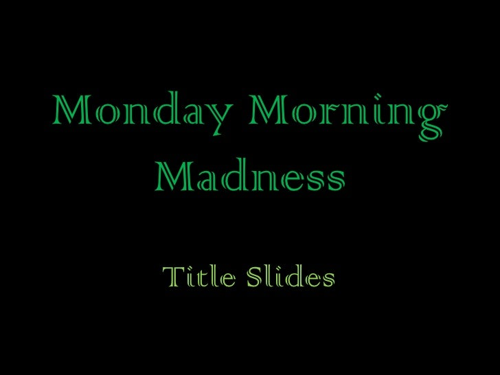 Monday Morning Madness<br />Title Slides<br />