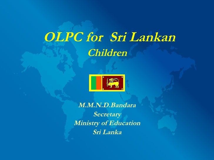 <ul><li>OLPC for  Sri Lankan  </li></ul><ul><li>Children </li></ul><ul><li>M.M.N.D.Bandara </li></ul><ul><li>Secretary </l...