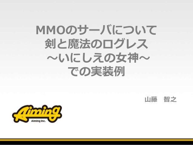 MMOのサーバについて 剣と魔法のログレス ~いにしえの女神~ での実装例 山藤 智之
