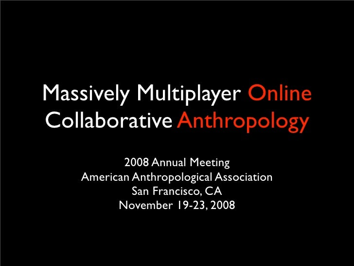 Massively Multiplayer Online Collaborative Anthropology            2008 Annual Meeting     American Anthropological Associ...