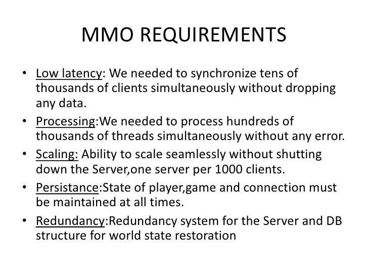 MMO REQUIREMENTS • Low latency: We needed to synchronize tens of   thousands of clients simultaneously without dropping   ...
