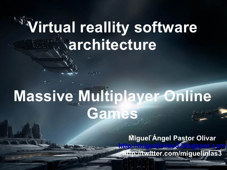 Virtual reallity software architecture Massive Multiplayer Online Games Miguel Ángel Pastor Olivar http://miguelinlas3.blo...