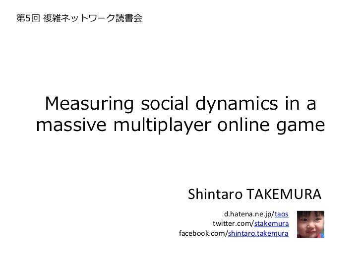 第5回 複雑ネットワーク読書会  Measuring social dynamics in a   massive multiplayer online game                      Shintaro...