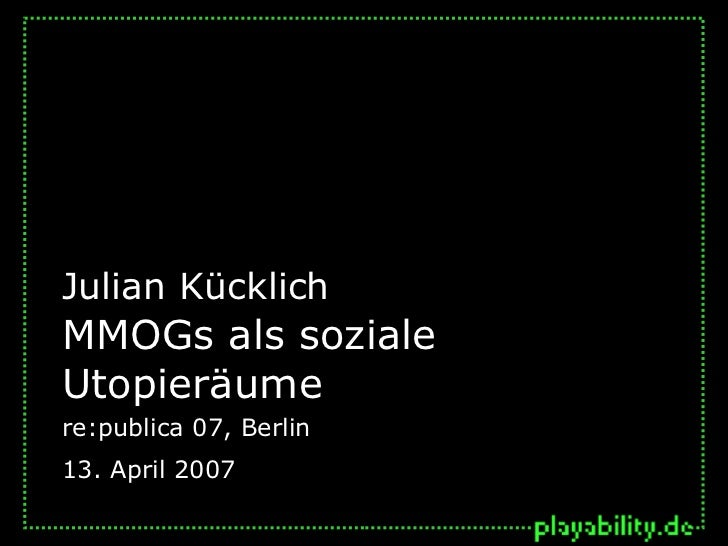 Julian KücklichMMOGs als sozialeUtopieräumere:publica 07, Berlin13. April 2007