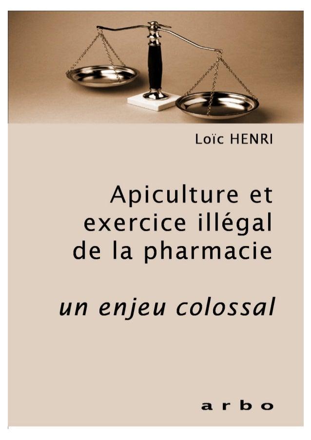 Loïc HENRI Apiculture et exercice illégal de la pharmacie un enjeu colossal Arbo IMPRESSION : ARBO-DEPOT LEGAL : MARS 2010...