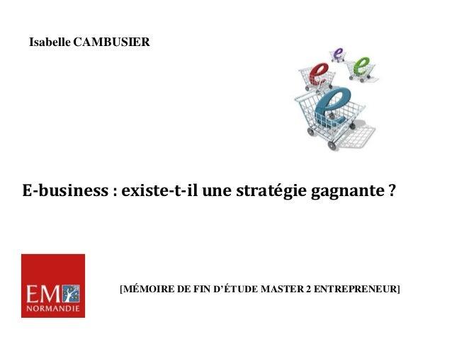 E-business : existe-t-il une stratégie gagnante ? Isabelle CAMBUSIER [MÉMOIRE DE FIN D'ÉTUDE MASTER 2 ENTREPRENEUR]