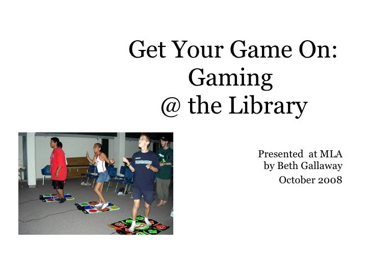 Get Your Game On: Gaming  @ the Library Presented  at MLA by Beth Gallaway October 2008