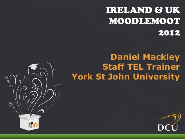 IRELAND & UK MOODLEMOOT 2012IRELAND & UKMOODLEMOOT2012Daniel MackleyStaff TEL TrainerYork St John University