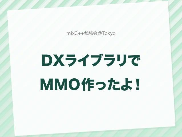 mixC++勉強会@TokyoDXライブラリでMMO作ったよ!
