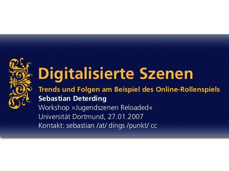 i      Digitalisierte Szenen     Trends und Folgen am Beispiel des Online-Rollenspiels     Sebastian Deterding     Worksho...