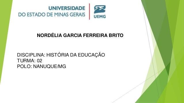 NORDÉLIA GARCIA FERREIRA BRITO DISCIPLINA: HISTÓRIA DA EDUCAÇÃO TURMA: 02 POLO: NANUQUE/MG