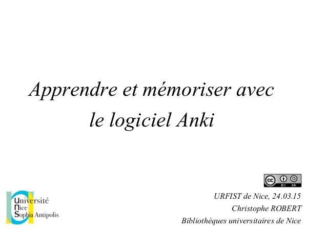 Apprendre et mémoriser avec le logiciel Anki URFIST de Nice, 24.03.15 Christophe ROBERT Bibliothèques universitaires de Ni...