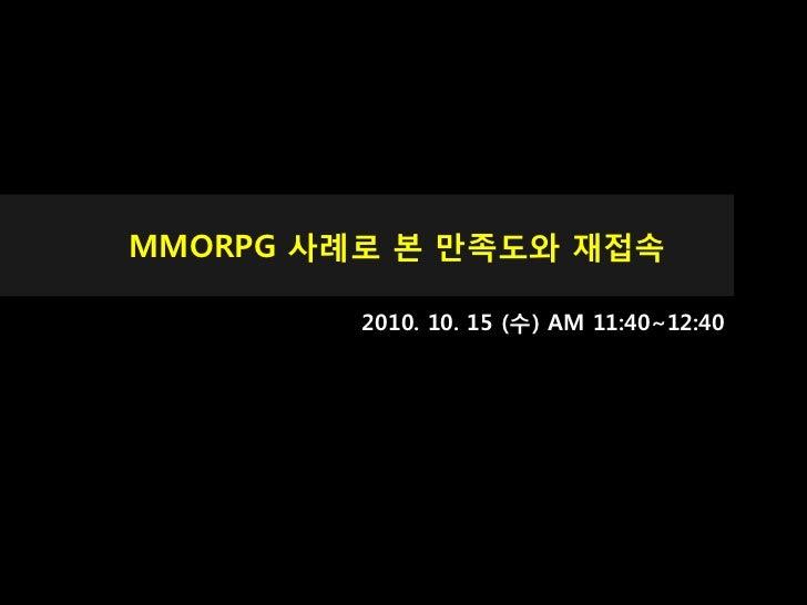 MMORPG 사례로 본 맊족도와 재접속         2010. 10. 15 (수) AM 11:40~12:40
