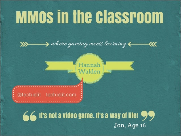 MMOs in the Classroom where gaming meets learning Hannah Walden  @techielit  techielit.com  It's not a video game. It's a ...