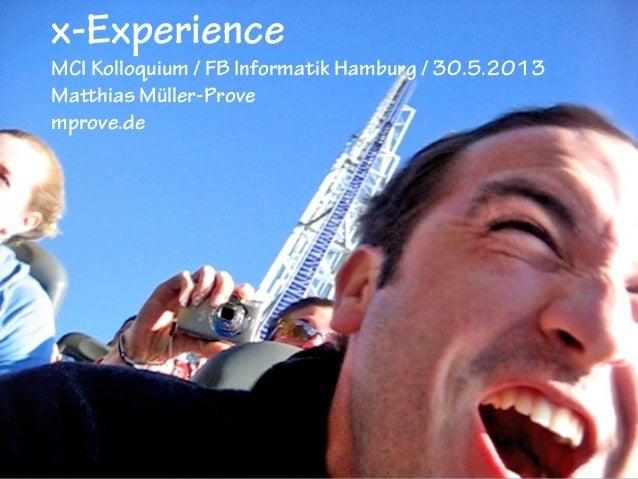 x-Experience  MCI Kolloquium / FB Informatik Hamburg / 30.5.2013 Matthias Müller-Prove mprove.de
