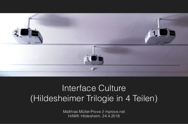 Interface Culture (Hildesheimer Trilogie in 4 Teilen) Matthias Müller-Prove // mprove.net HAWK Hildesheim, 24.4.2018