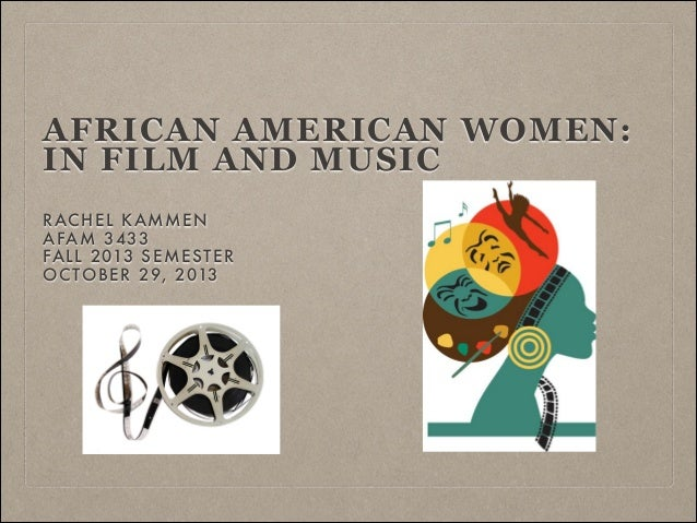 AFRICAN AMERICAN WOMEN: IN FILM AND MUSIC RAC HEL KAMMEN AFAM 3433 FALL 2013 SEMESTER OCTOBER 29, 2013