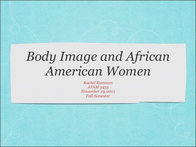 Body Image and African American Women Rachel Kammen AFAM 3433 November 19, 2013 Fall Semester