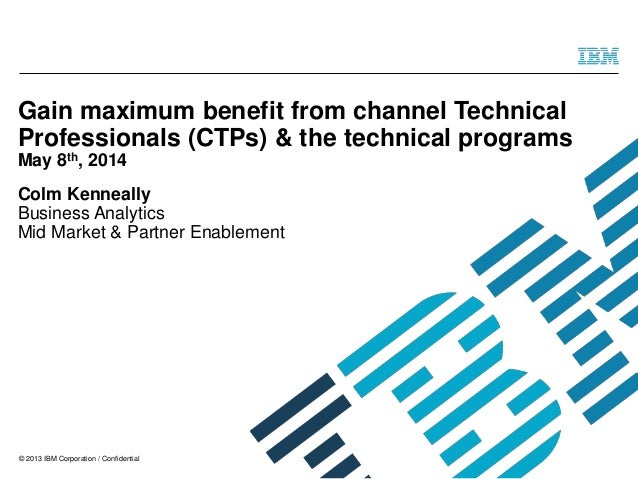 © 2013 IBM Corporation / Confidential Gain maximum benefit from channel Technical Professionals (CTPs) & the technical pro...