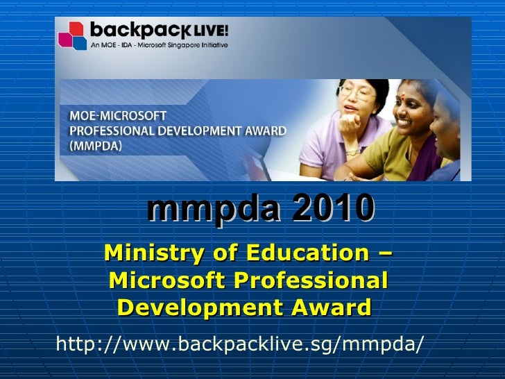 mmpda 2010 Ministry of Education – Microsoft Professional Development Award   http:// www.backpacklive.sg/mmpda /