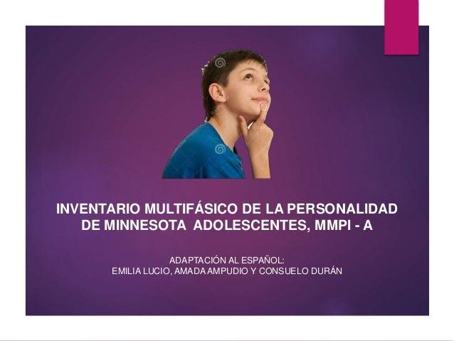 INVENTARIO MULTIFÁSICO DE LA PERSONALIDAD DE MINNESOTA ADOLESCENTES, MMPI - A ADAPTACIÓN AL ESPAÑOL: EMILIA LUCIO, AMADA A...